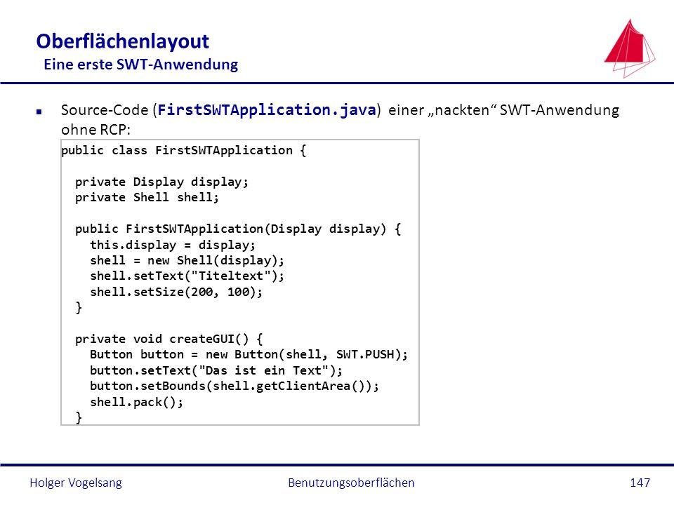 Holger VogelsangBenutzungsoberflächen147 Oberflächenlayout Eine erste SWT-Anwendung Source-Code ( FirstSWTApplication.java ) einer nackten SWT-Anwendu