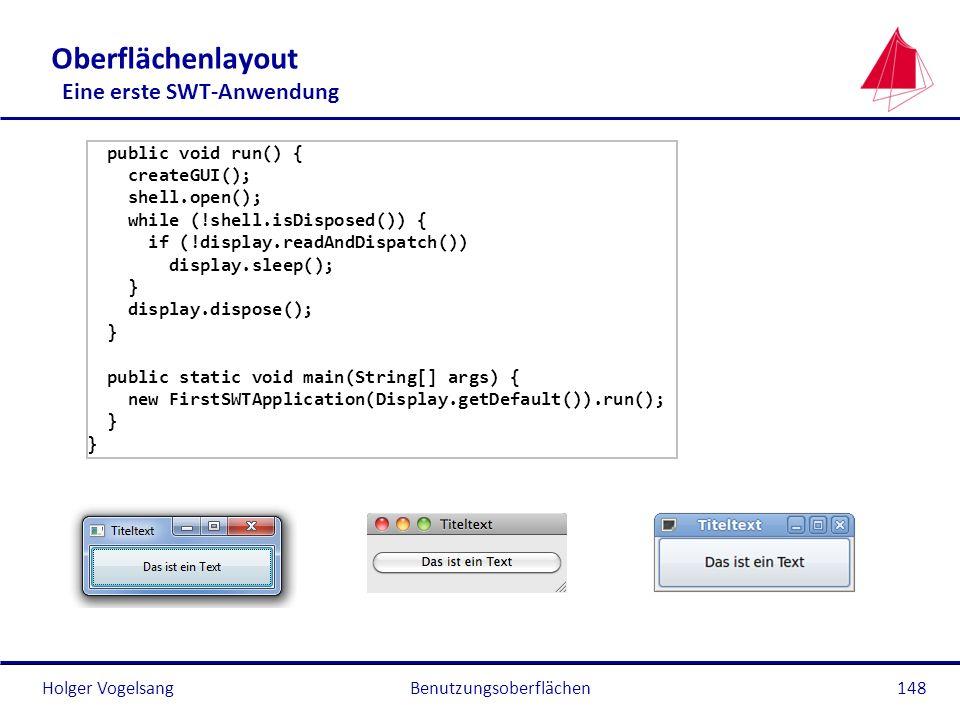 Holger VogelsangBenutzungsoberflächen148 Oberflächenlayout Eine erste SWT-Anwendung public void run() { createGUI(); shell.open(); while (!shell.isDis