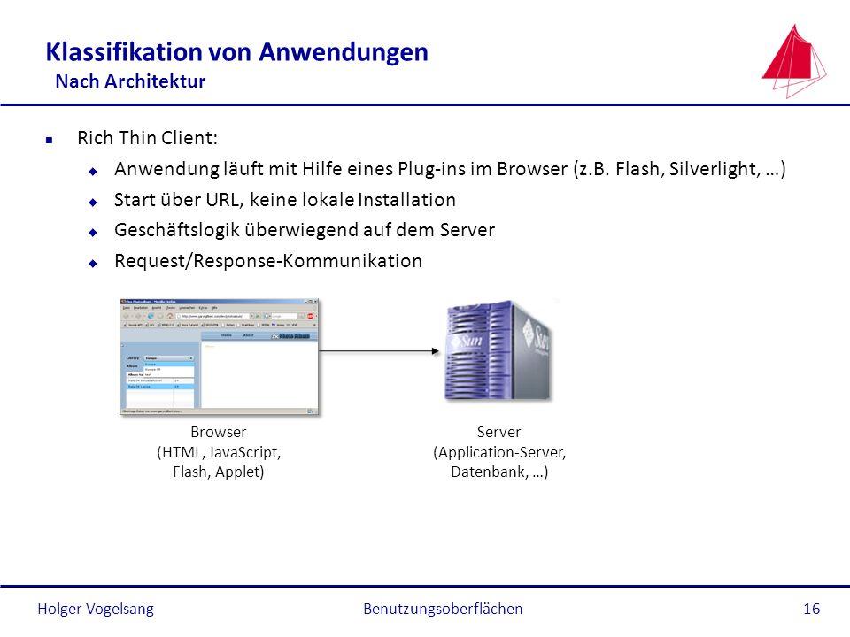 Holger Vogelsang Klassifikation von Anwendungen Nach Architektur n Rich Thin Client: u Anwendung läuft mit Hilfe eines Plug-ins im Browser (z.B. Flash