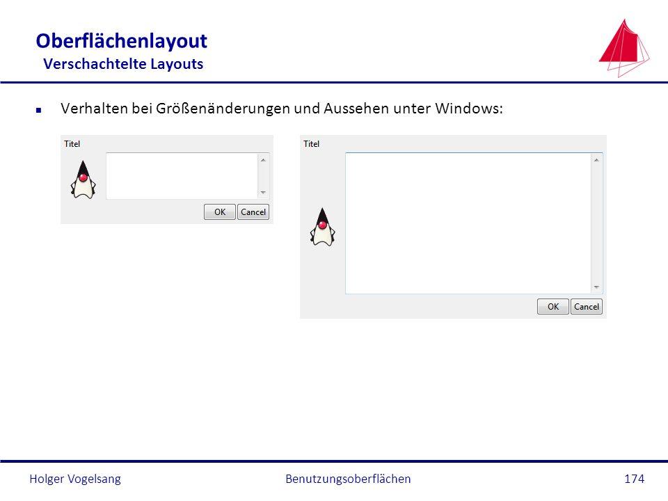 Holger Vogelsang Oberflächenlayout Verschachtelte Layouts n Verhalten bei Größenänderungen und Aussehen unter Windows: Benutzungsoberflächen174