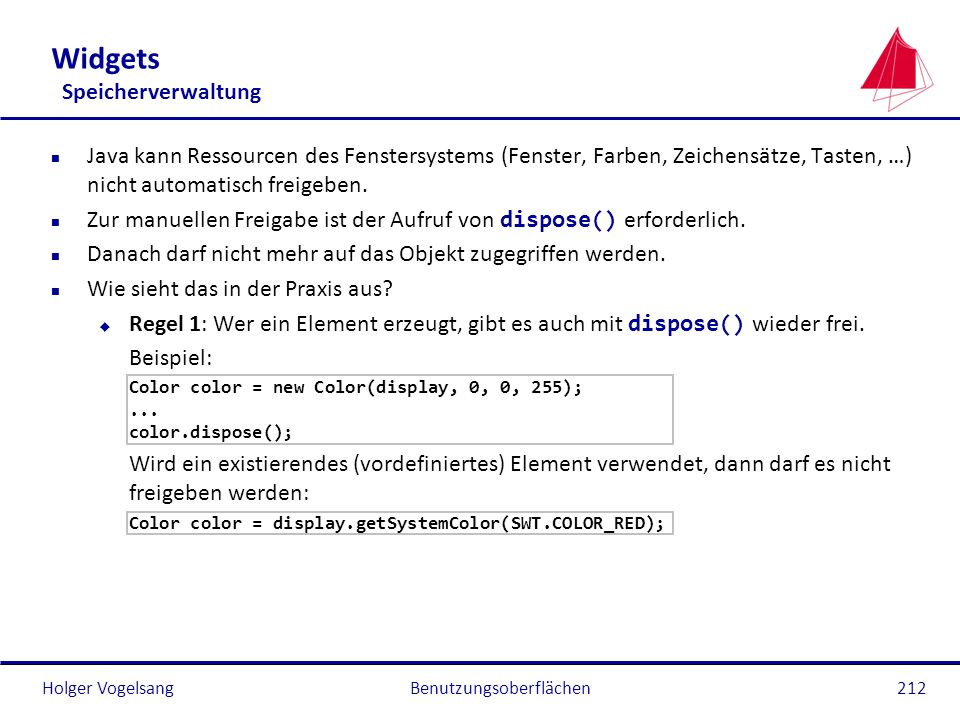 Holger VogelsangBenutzungsoberflächen212 Widgets Speicherverwaltung n Java kann Ressourcen des Fenstersystems (Fenster, Farben, Zeichensätze, Tasten,