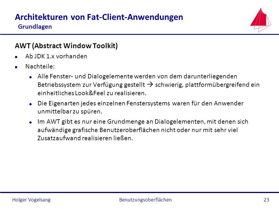 Holger VogelsangBenutzungsoberflächen23 Architekturen von Fat-Client-Anwendungen Grundlagen AWT (Abstract Window Toolkit) n Ab JDK 1.x vorhanden n Nac