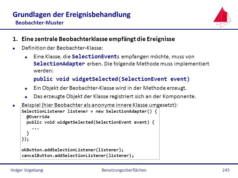 Holger VogelsangBenutzungsoberflächen245 Grundlagen der Ereignisbehandlung Beobachter-Muster 1.Eine zentrale Beobachterklasse empfängt die Ereignisse