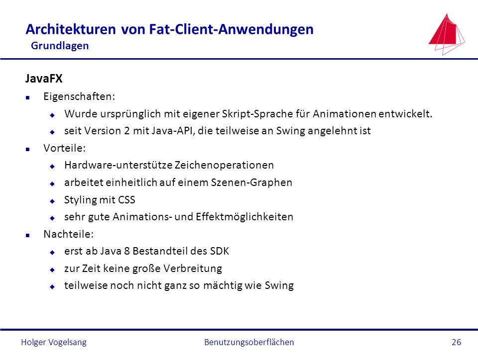 Holger VogelsangBenutzungsoberflächen26 Architekturen von Fat-Client-Anwendungen Grundlagen JavaFX n Eigenschaften: u Wurde ursprünglich mit eigener S