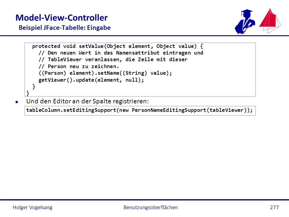 Holger Vogelsang Model-View-Controller Beispiel JFace-Tabelle: Eingabe protected void setValue(Object element, Object value) { // Den neuen Wert in da