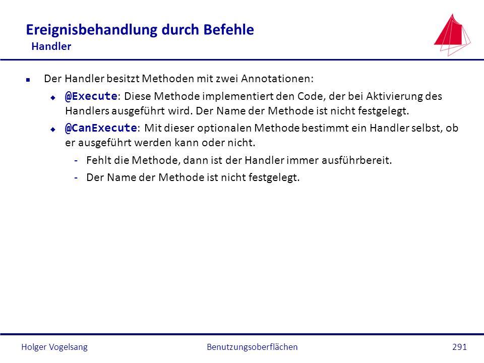 Holger Vogelsang Ereignisbehandlung durch Befehle Handler n Der Handler besitzt Methoden mit zwei Annotationen: @Execute : Diese Methode implementiert