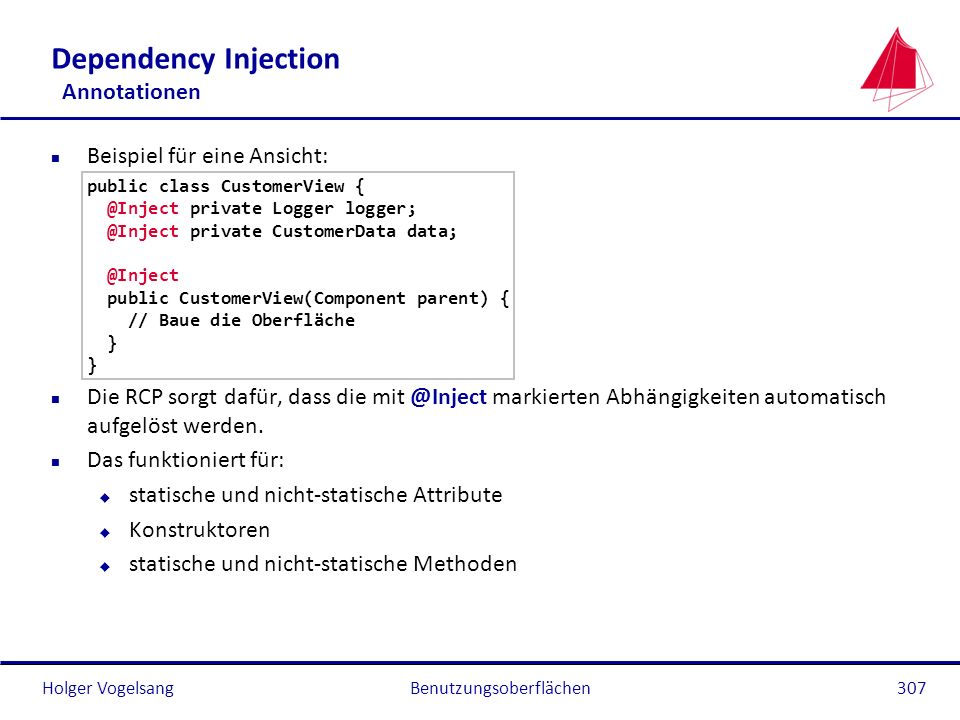 Holger Vogelsang Dependency Injection Annotationen n Beispiel für eine Ansicht: public class CustomerView { @Inject private Logger logger; @Inject pri