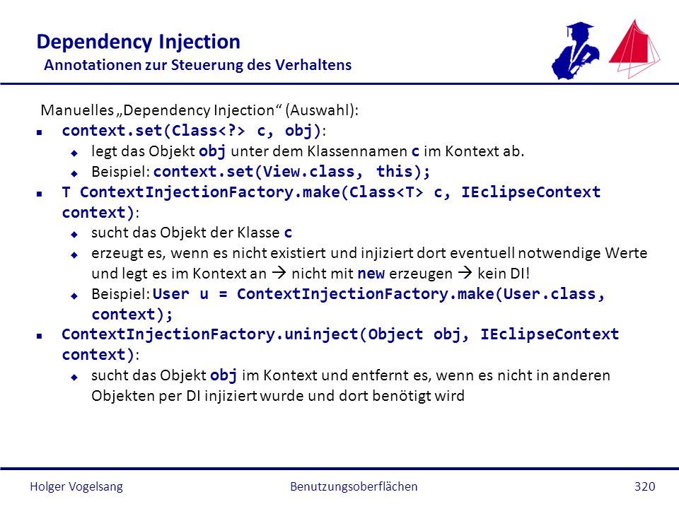 Holger Vogelsang Dependency Injection Annotationen zur Steuerung des Verhaltens Manuelles Dependency Injection (Auswahl): n context.set(Class c, obj)