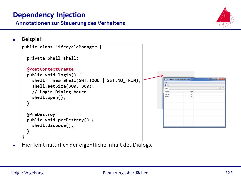 Holger Vogelsang Dependency Injection Annotationen zur Steuerung des Verhaltens n Beispiel: public class LifecycleManager { private Shell shell; @Post