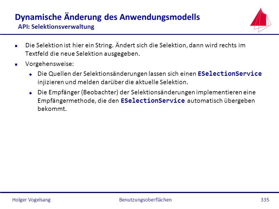Holger Vogelsang Dynamische Änderung des Anwendungsmodells API: Selektionsverwaltung n Die Selektion ist hier ein String. Ändert sich die Selektion, d