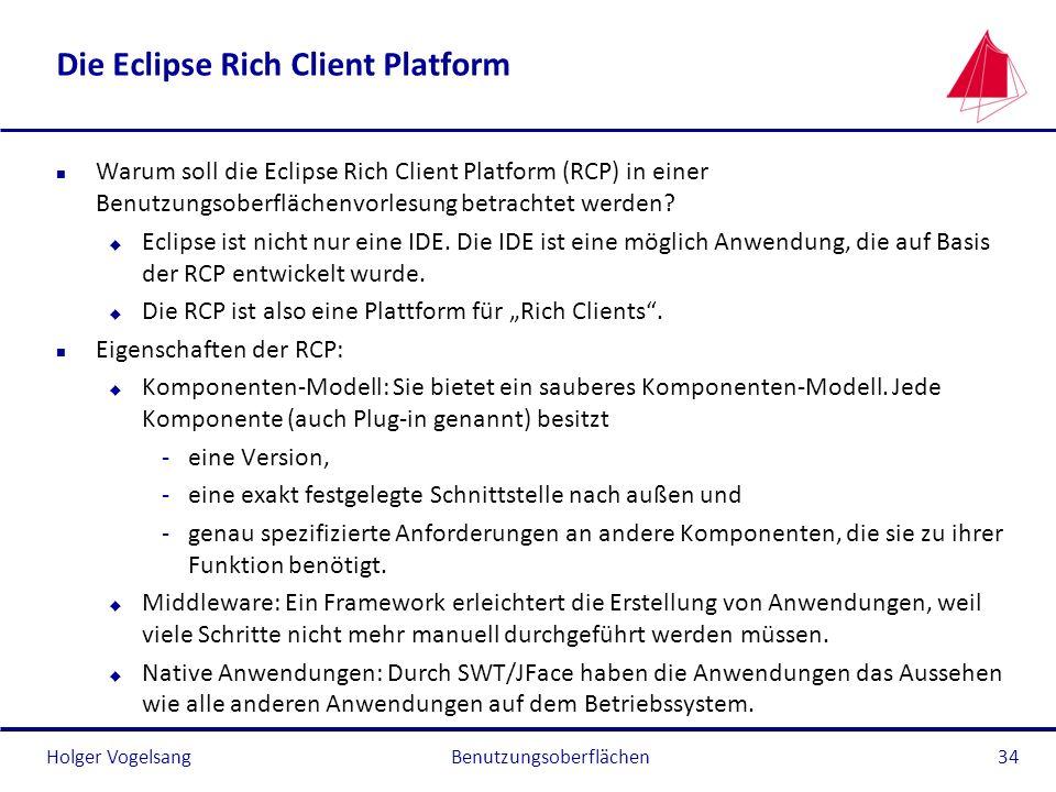 Holger Vogelsang Die Eclipse Rich Client Platform n Warum soll die Eclipse Rich Client Platform (RCP) in einer Benutzungsoberflächenvorlesung betracht