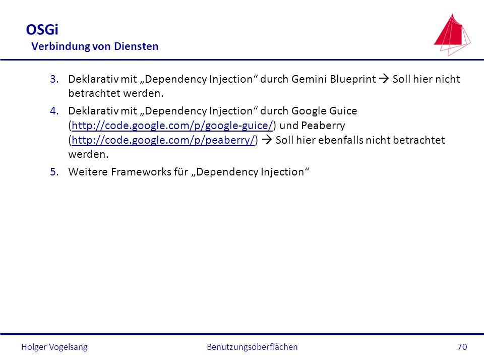 Holger Vogelsang OSGi Verbindung von Diensten 3.Deklarativ mit Dependency Injection durch Gemini Blueprint Soll hier nicht betrachtet werden. 4.Deklar