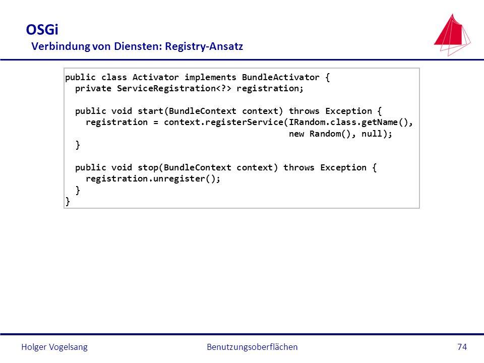 Holger Vogelsang OSGi Verbindung von Diensten: Registry-Ansatz public class Activator implements BundleActivator { private ServiceRegistration registr