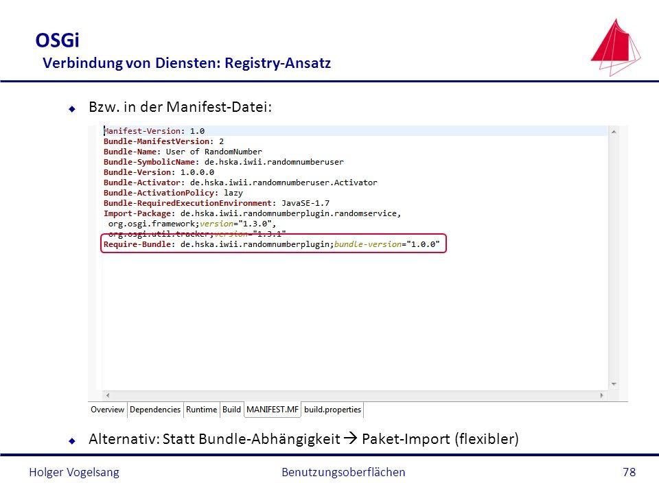 Holger Vogelsang OSGi Verbindung von Diensten: Registry-Ansatz u Bzw. in der Manifest-Datei: u Alternativ: Statt Bundle-Abhängigkeit Paket-Import (fle