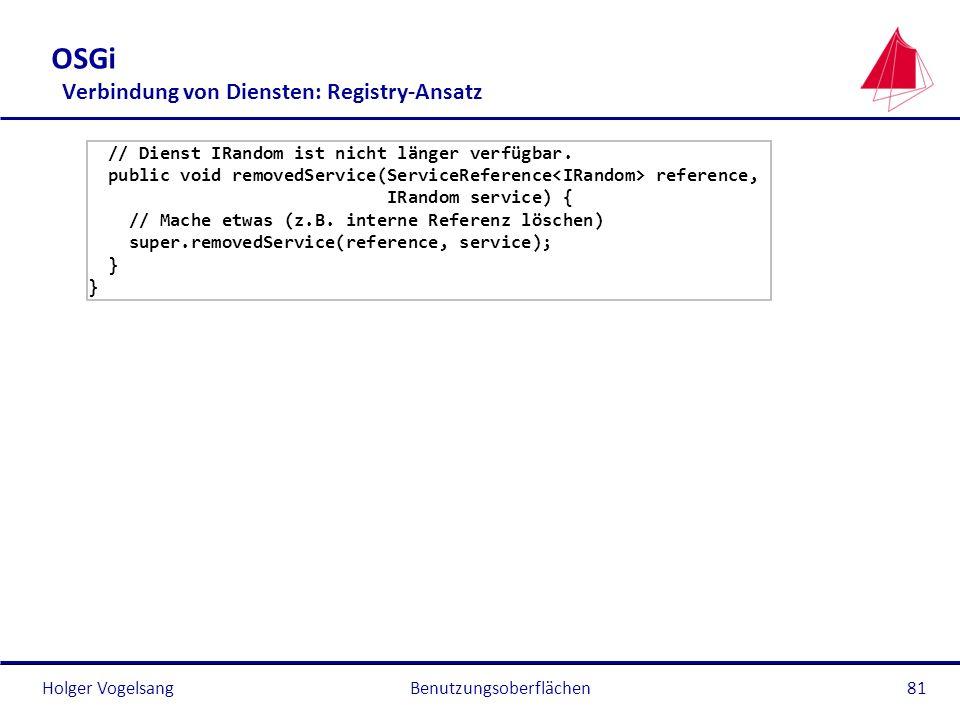 Holger Vogelsang OSGi Verbindung von Diensten: Registry-Ansatz // Dienst IRandom ist nicht länger verfügbar. public void removedService(ServiceReferen