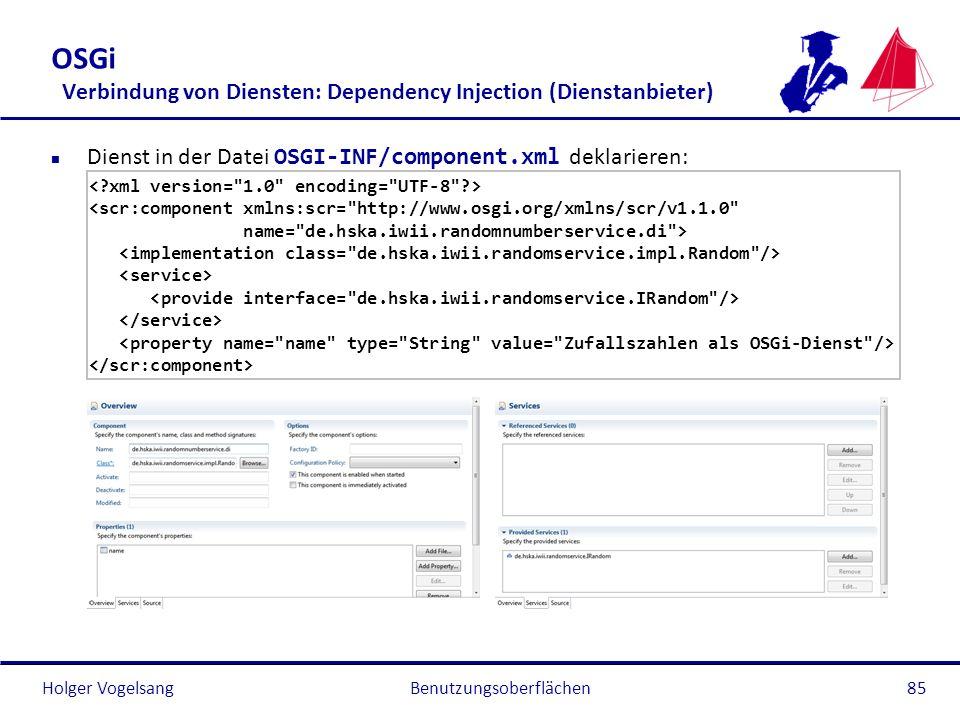 Holger Vogelsang OSGi Verbindung von Diensten: Dependency Injection (Dienstanbieter) Dienst in der Datei OSGI-INF/component.xml deklarieren: <scr:comp