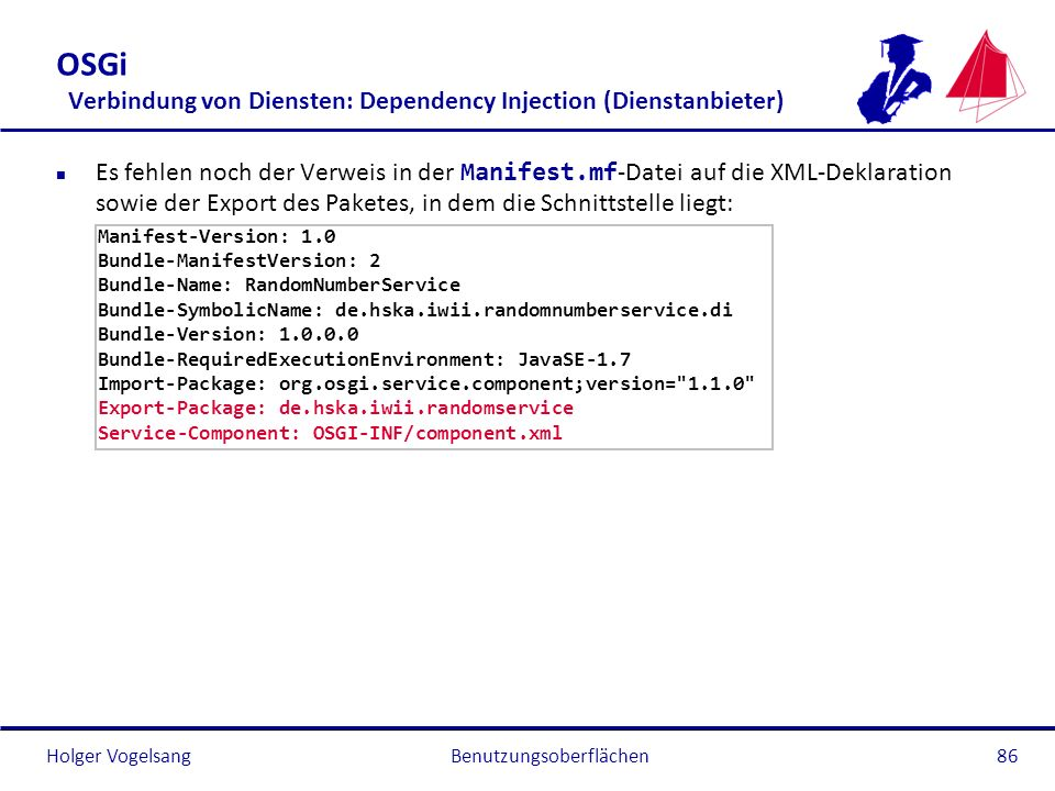 Holger Vogelsang OSGi Verbindung von Diensten: Dependency Injection (Dienstanbieter) Es fehlen noch der Verweis in der Manifest.mf -Datei auf die XML-