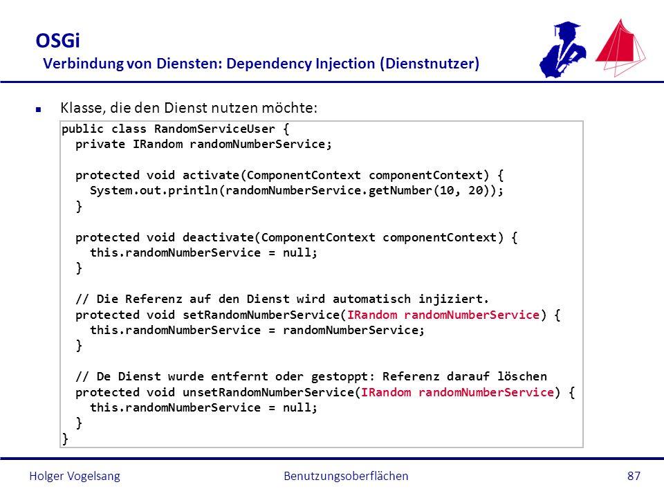 Holger Vogelsang OSGi Verbindung von Diensten: Dependency Injection (Dienstnutzer) n Klasse, die den Dienst nutzen möchte: public class RandomServiceU