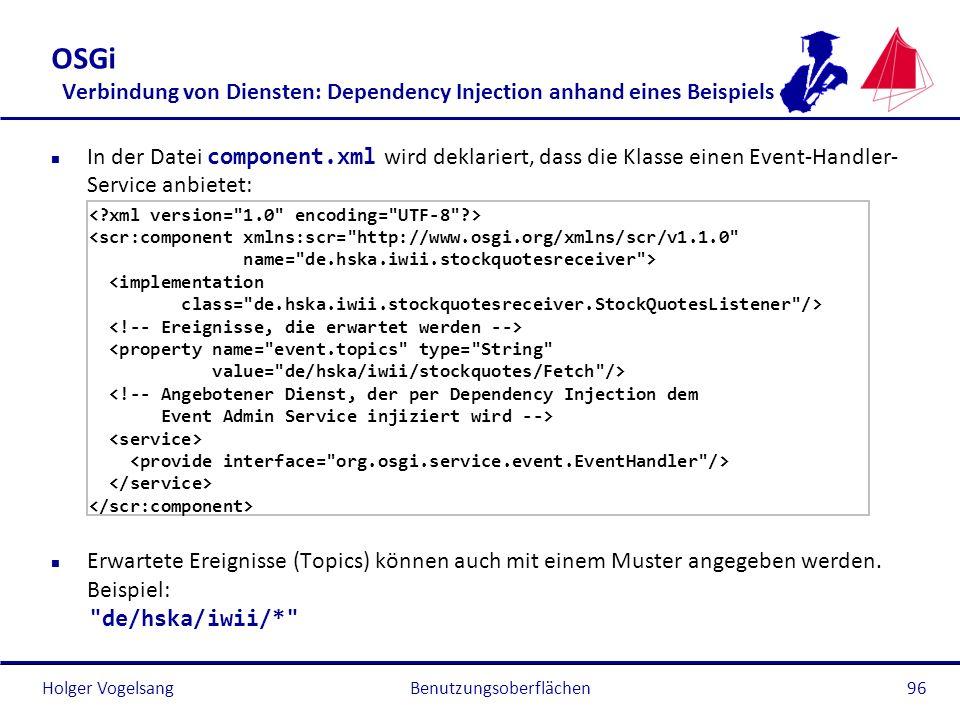 Holger Vogelsang OSGi Verbindung von Diensten: Dependency Injection anhand eines Beispiels In der Datei component.xml wird deklariert, dass die Klasse