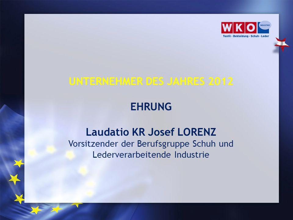 UNTERNEHMER DES JAHRES 2012 EHRUNG Laudatio KR Josef LORENZ Vorsitzender der Berufsgruppe Schuh und Lederverarbeitende Industrie