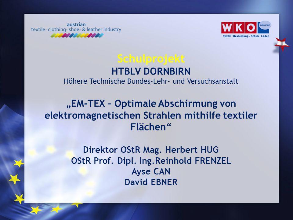 Schulprojekt HTBLV DORNBIRN Höhere Technische Bundes-Lehr- und Versuchsanstalt EM-TEX – Optimale Abschirmung von elektromagnetischen Strahlen mithilfe textiler Flächen Direktor OStR Mag.