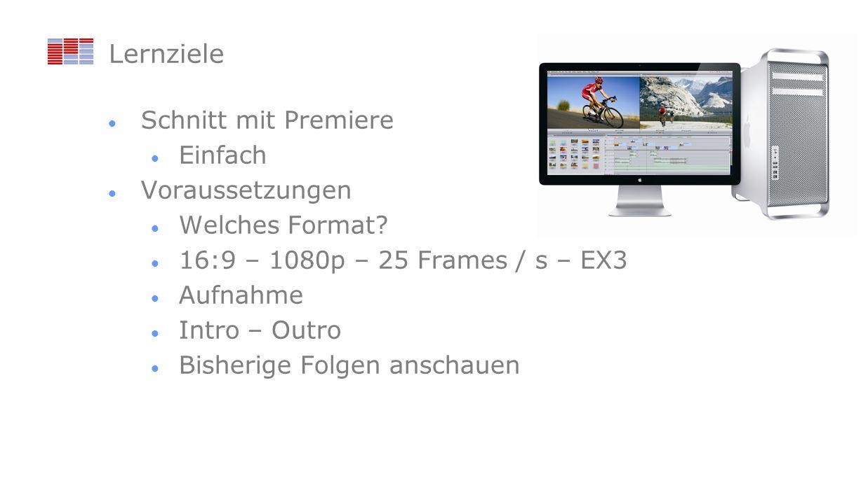 Lernziele Schnitt mit Premiere Einfach Voraussetzungen Welches Format? 16:9 – 1080p – 25 Frames / s – EX3 Aufnahme Intro – Outro Bisherige Folgen ansc