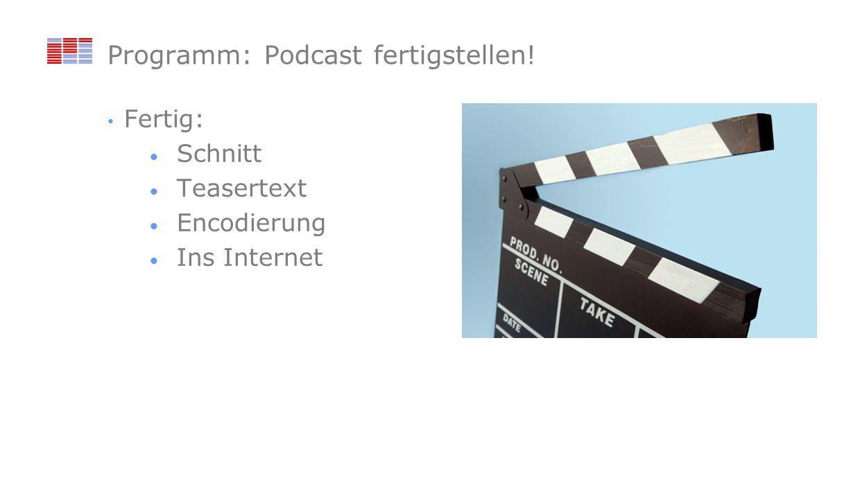 Programm: Podcast fertigstellen! Fertig: Schnitt Teasertext Encodierung Ins Internet