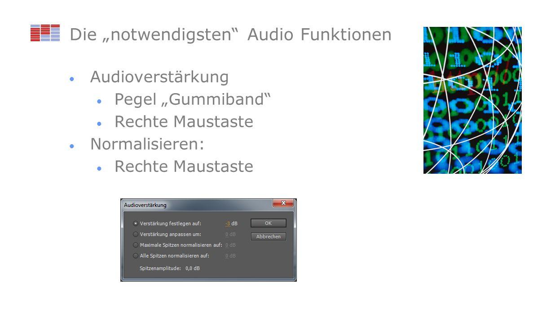 Die notwendigsten Audio Funktionen Audioverstärkung Pegel Gummiband Rechte Maustaste Normalisieren: Rechte Maustaste