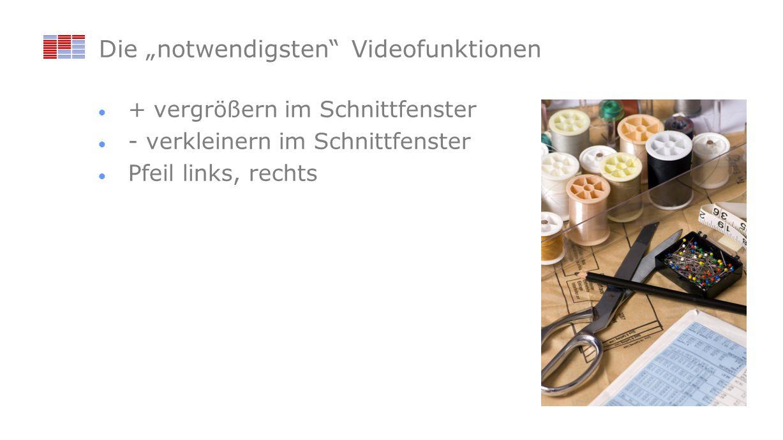 Die notwendigsten Videofunktionen + vergrößern im Schnittfenster - verkleinern im Schnittfenster Pfeil links, rechts