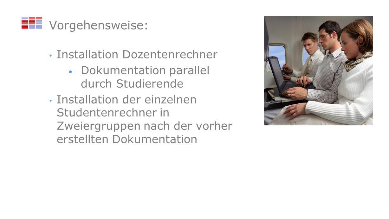 Vorgehensweise: Installation Dozentenrechner Dokumentation parallel durch Studierende Installation der einzelnen Studentenrechner in Zweiergruppen nac