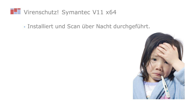 Virenschutz! Symantec V11 x64 Installiert und Scan über Nacht durchgeführt.