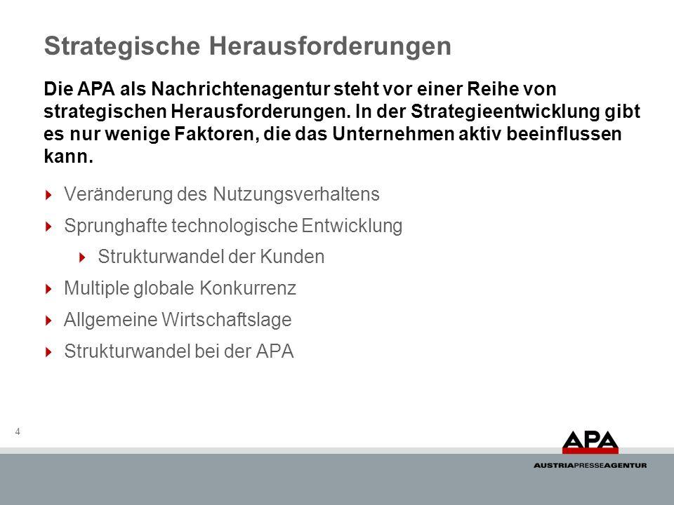 Strategische Herausforderungen 4 Veränderung des Nutzungsverhaltens Sprunghafte technologische Entwicklung Strukturwandel der Kunden Multiple globale Konkurrenz Allgemeine Wirtschaftslage Strukturwandel bei der APA Die APA als Nachrichtenagentur steht vor einer Reihe von strategischen Herausforderungen.