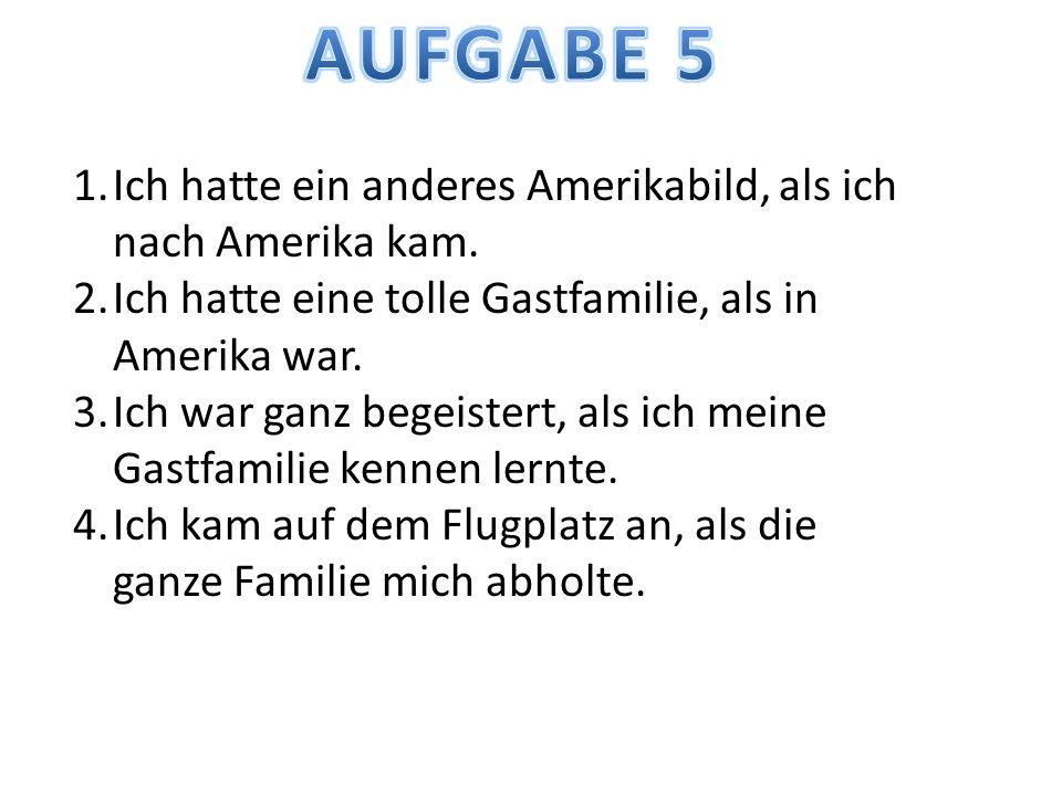 1.Ich hatte ein anderes Amerikabild, als ich nach Amerika kam. 2.Ich hatte eine tolle Gastfamilie, als in Amerika war. 3.Ich war ganz begeistert, als