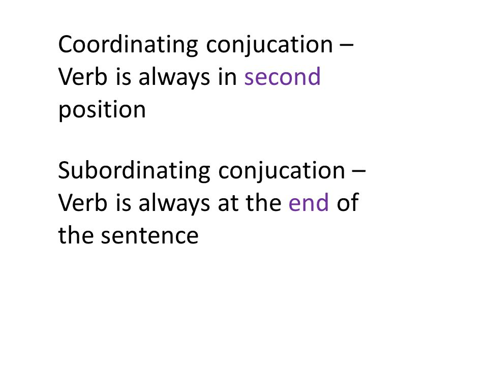 Coordinating conjucation – Verb is always in second position Subordinating conjucation – Verb is always at the end of the sentence