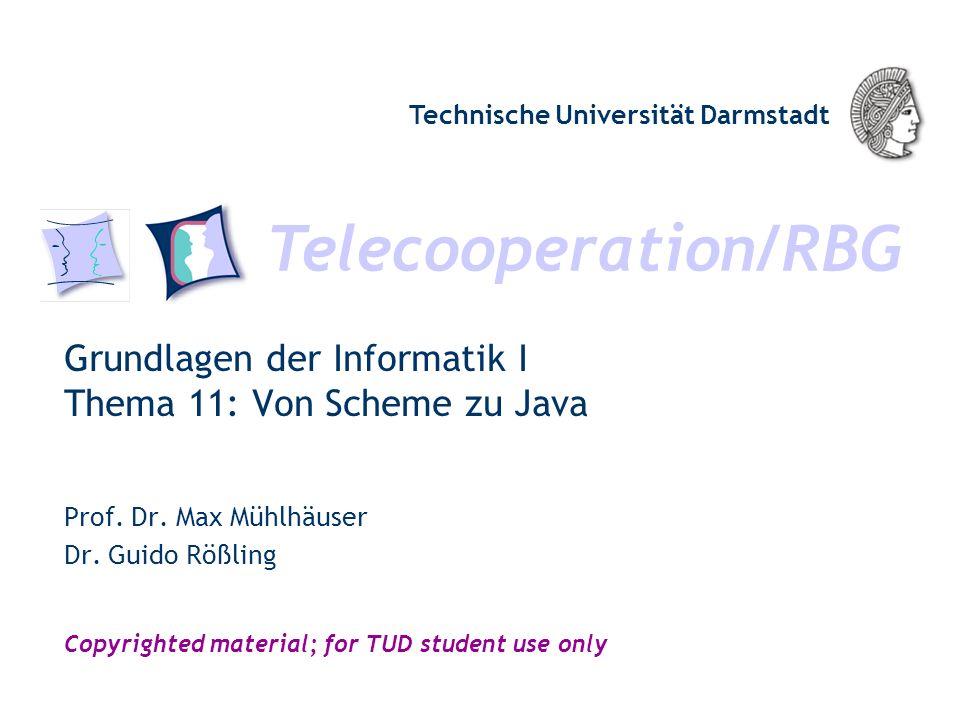Telecooperation/RBG Technische Universität Darmstadt Copyrighted material; for TUD student use only Grundlagen der Informatik I Thema 11: Von Scheme zu Java Prof.