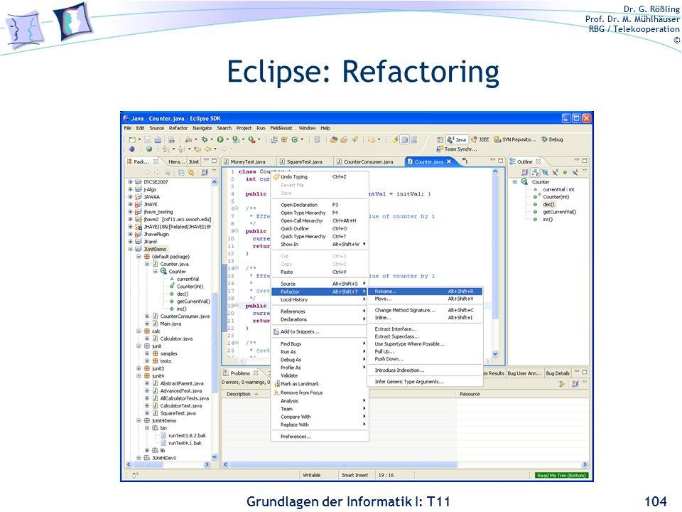 Dr. G. Rößling Prof. Dr. M. Mühlhäuser RBG / Telekooperation © Grundlagen der Informatik I: T11 Eclipse: Refactoring 104