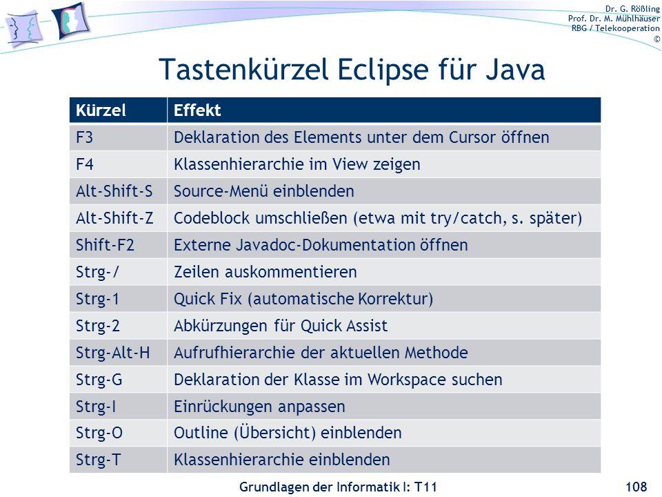 Dr. G. Rößling Prof. Dr. M. Mühlhäuser RBG / Telekooperation © Grundlagen der Informatik I: T11 Tastenkürzel Eclipse für Java KürzelEffekt F3Deklarati