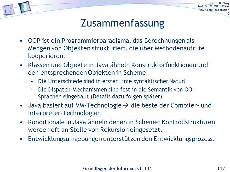 Dr. G. Rößling Prof. Dr. M. Mühlhäuser RBG / Telekooperation © Grundlagen der Informatik I: T11 Zusammenfassung OOP ist ein Programmierparadigma, das