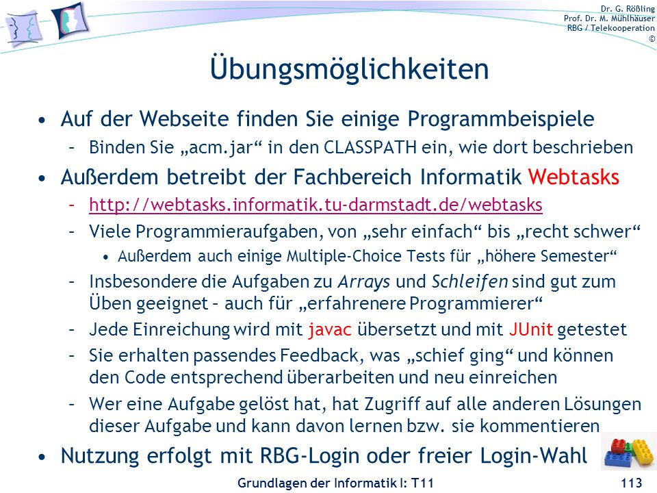 Dr. G. Rößling Prof. Dr. M. Mühlhäuser RBG / Telekooperation © Grundlagen der Informatik I: T11 Übungsmöglichkeiten Auf der Webseite finden Sie einige
