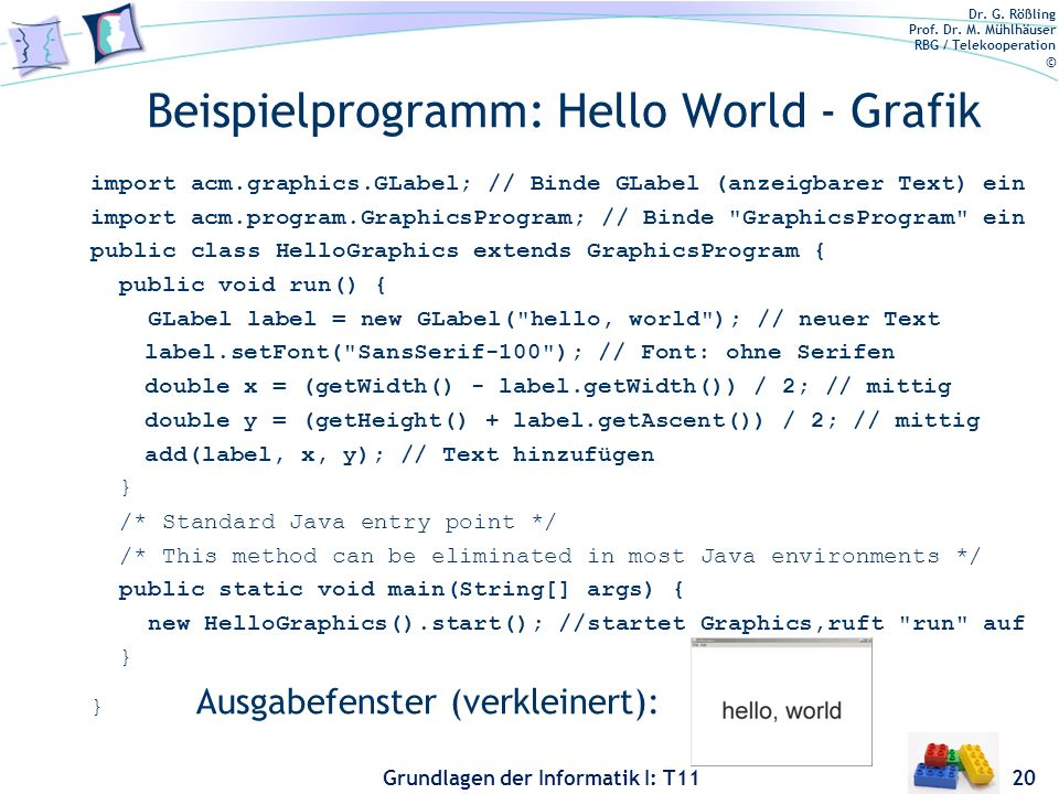 Dr. G. Rößling Prof. Dr. M. Mühlhäuser RBG / Telekooperation © Grundlagen der Informatik I: T11 Beispielprogramm: Hello World - Grafik import acm.grap