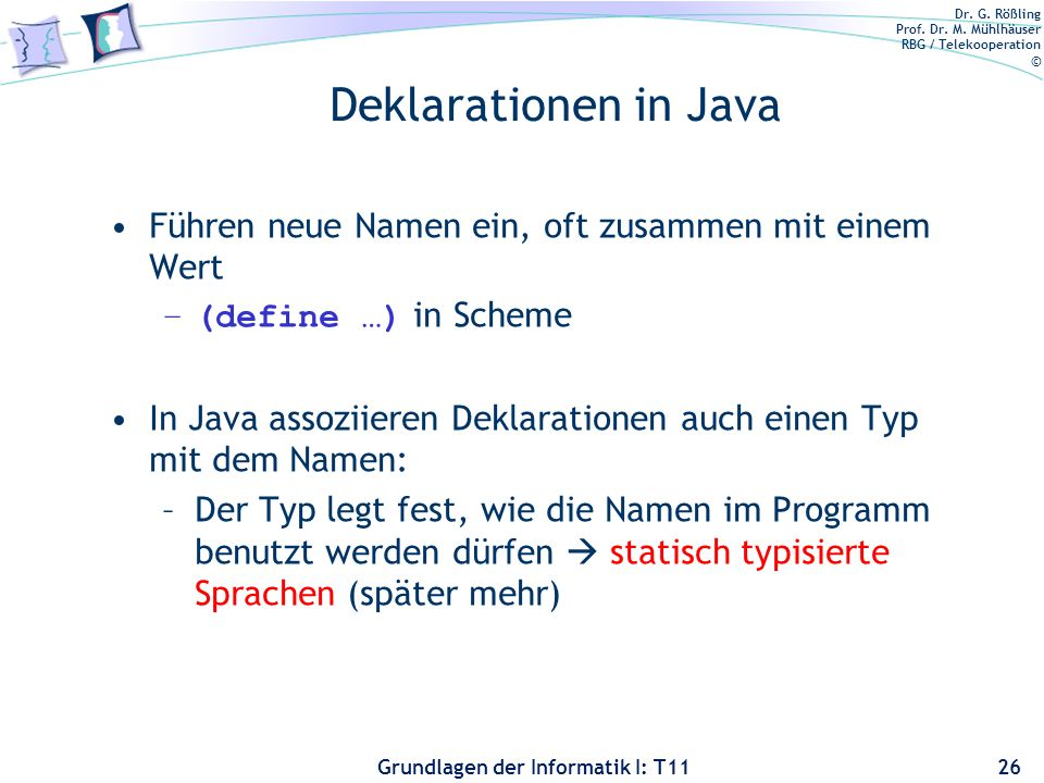 Dr. G. Rößling Prof. Dr. M. Mühlhäuser RBG / Telekooperation © Grundlagen der Informatik I: T11 Deklarationen in Java Führen neue Namen ein, oft zusam