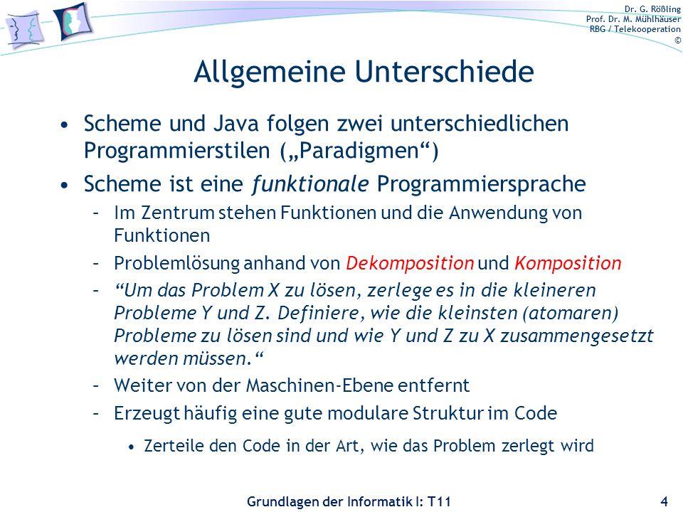 Dr. G. Rößling Prof. Dr. M. Mühlhäuser RBG / Telekooperation © Grundlagen der Informatik I: T11 Allgemeine Unterschiede Scheme und Java folgen zwei un