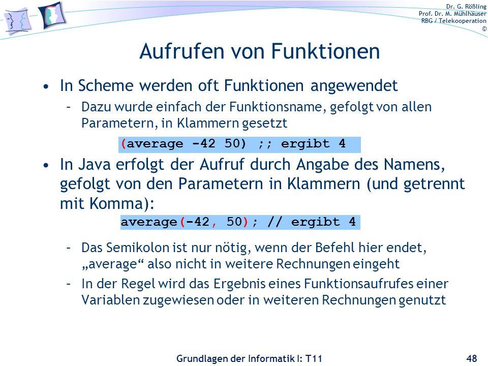 Dr. G. Rößling Prof. Dr. M. Mühlhäuser RBG / Telekooperation © Grundlagen der Informatik I: T11 Aufrufen von Funktionen In Scheme werden oft Funktione
