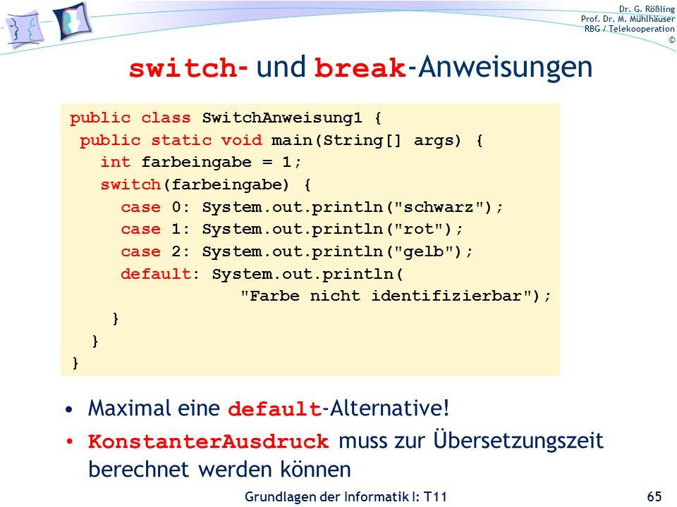 Dr. G. Rößling Prof. Dr. M. Mühlhäuser RBG / Telekooperation © Grundlagen der Informatik I: T11 switch - und break -Anweisungen 65 public class Switch