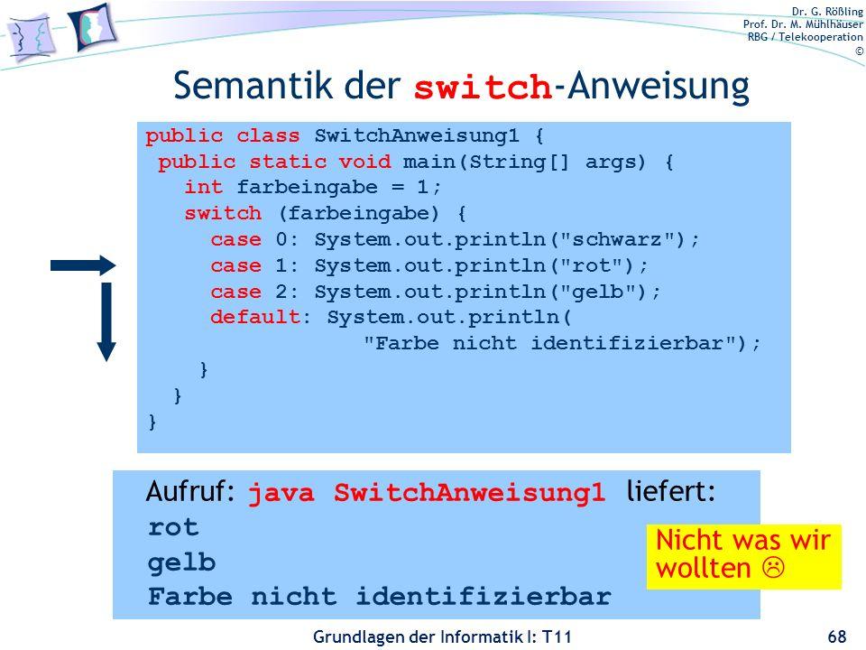 Dr. G. Rößling Prof. Dr. M. Mühlhäuser RBG / Telekooperation © Grundlagen der Informatik I: T11 Semantik der switch -Anweisung 68 public class SwitchA