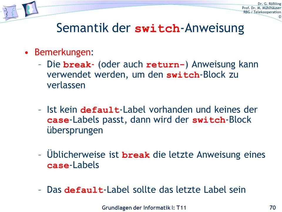 Dr. G. Rößling Prof. Dr. M. Mühlhäuser RBG / Telekooperation © Grundlagen der Informatik I: T11 Semantik der switch -Anweisung Bemerkungen: –Die break