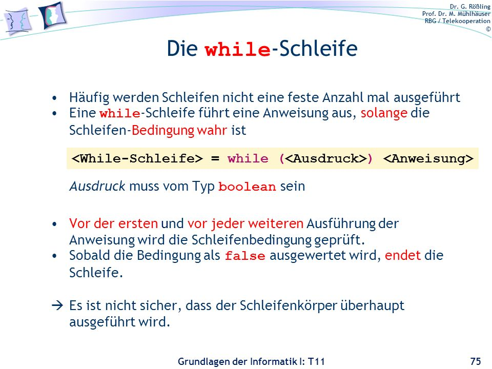 Dr. G. Rößling Prof. Dr. M. Mühlhäuser RBG / Telekooperation © Grundlagen der Informatik I: T11 Die while -Schleife Häufig werden Schleifen nicht eine