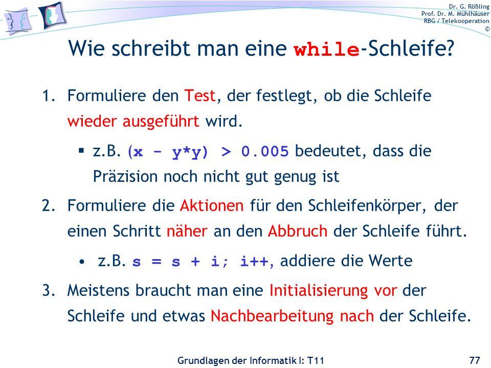 Dr. G. Rößling Prof. Dr. M. Mühlhäuser RBG / Telekooperation © Grundlagen der Informatik I: T11 Wie schreibt man eine while -Schleife? 1.Formuliere de