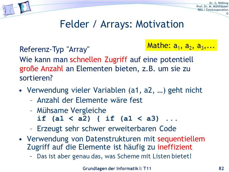 Dr. G. Rößling Prof. Dr. M. Mühlhäuser RBG / Telekooperation © Grundlagen der Informatik I: T11 Felder / Arrays: Motivation Verwendung vieler Variable