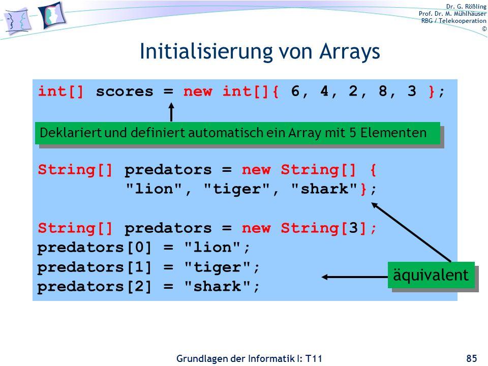Dr. G. Rößling Prof. Dr. M. Mühlhäuser RBG / Telekooperation © Grundlagen der Informatik I: T11 Initialisierung von Arrays 85 int[] scores = new int[]